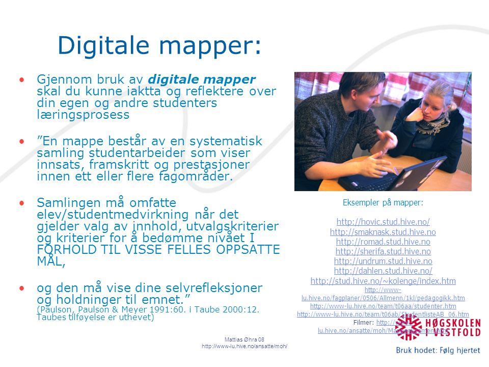 Mattias Øhra 08 http://www-lu.hive.no/ansatte/moh/ Digitale mapper: Gjennom bruk av digitale mapper skal du kunne iaktta og reflektere over din egen og andre studenters læringsprosess En mappe består av en systematisk samling studentarbeider som viser innsats, framskritt og prestasjoner innen ett eller flere fagområder.