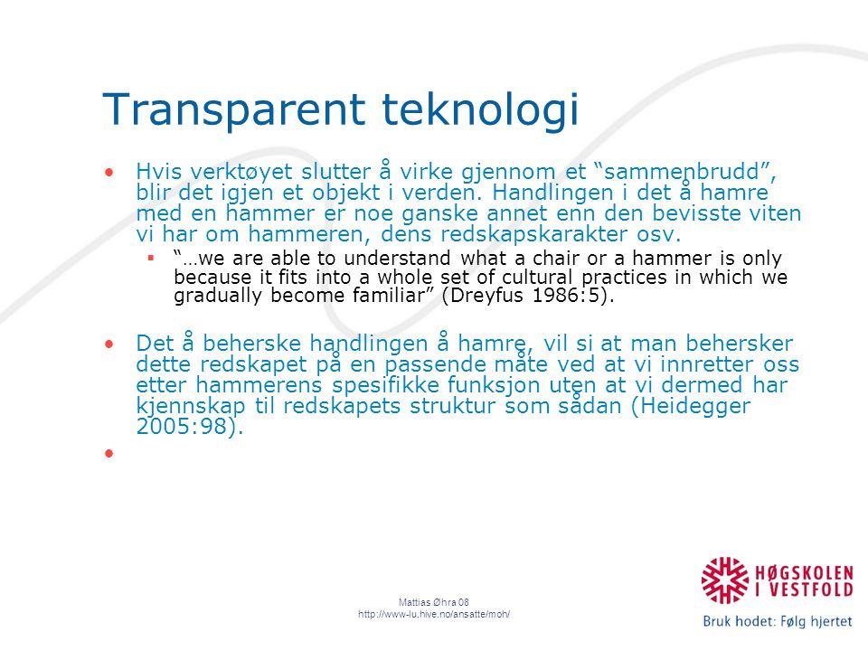 Mattias Øhra 08 http://www-lu.hive.no/ansatte/moh/ Transparent teknologi Hvis verktøyet slutter å virke gjennom et sammenbrudd , blir det igjen et objekt i verden.