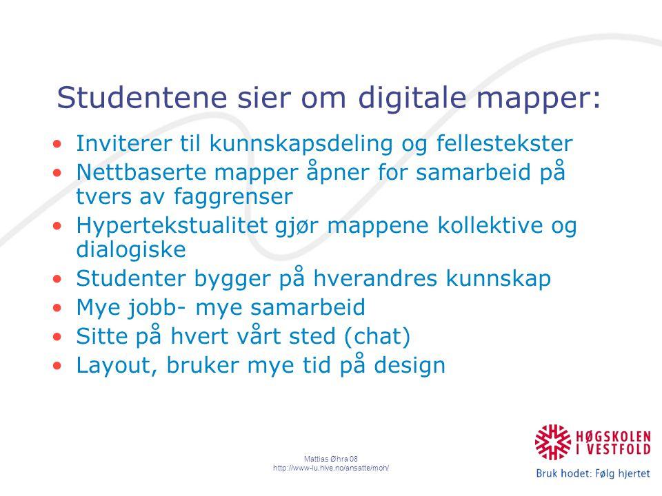 Mattias Øhra 08 http://www-lu.hive.no/ansatte/moh/ Studentene sier om digitale mapper: Inviterer til kunnskapsdeling og fellestekster Nettbaserte mapper åpner for samarbeid på tvers av faggrenser Hypertekstualitet gjør mappene kollektive og dialogiske Studenter bygger på hverandres kunnskap Mye jobb- mye samarbeid Sitte på hvert vårt sted (chat) Layout, bruker mye tid på design
