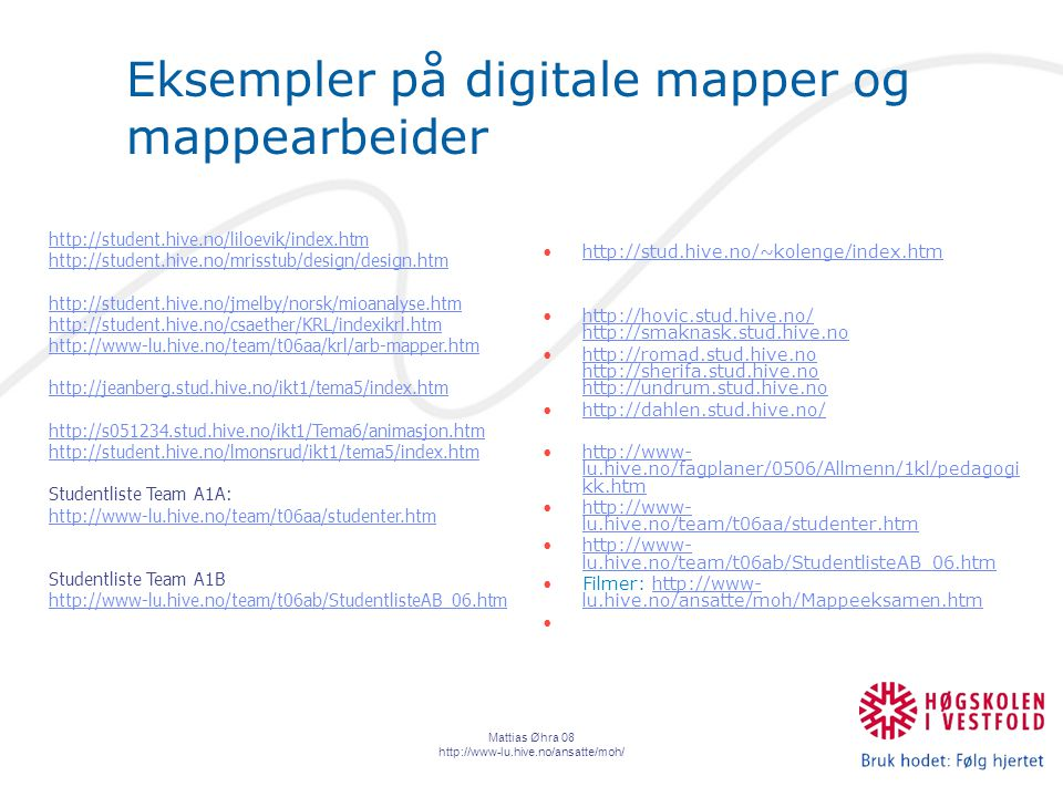 Mattias Øhra 08 http://www-lu.hive.no/ansatte/moh/ Eksempler på digitale mapper og mappearbeider http://stud.hive.no/~kolenge/index.htm http://hovic.stud.hive.no/ http://smaknask.stud.hive.nohttp://hovic.stud.hive.no/ http://smaknask.stud.hive.no http://romad.stud.hive.no http://sherifa.stud.hive.no http://undrum.stud.hive.nohttp://romad.stud.hive.no http://sherifa.stud.hive.no http://undrum.stud.hive.no http://dahlen.stud.hive.no/ http://www- lu.hive.no/fagplaner/0506/Allmenn/1kl/pedagogi kk.htmhttp://www- lu.hive.no/fagplaner/0506/Allmenn/1kl/pedagogi kk.htm http://www- lu.hive.no/team/t06aa/studenter.htmhttp://www- lu.hive.no/team/t06aa/studenter.htm http://www- lu.hive.no/team/t06ab/StudentlisteAB_06.htmhttp://www- lu.hive.no/team/t06ab/StudentlisteAB_06.htm Filmer: http://www- lu.hive.no/ansatte/moh/Mappeeksamen.htmhttp://www- lu.hive.no/ansatte/moh/Mappeeksamen.htm http://student.hive.no/liloevik/index.htm http://student.hive.no/mrisstub/design/design.htm http://student.hive.no/jmelby/norsk/mioanalyse.htm http://student.hive.no/csaether/KRL/indexikrl.htm http://www-lu.hive.no/team/t06aa/krl/arb-mapper.htm http://jeanberg.stud.hive.no/ikt1/tema5/index.htm http://s051234.stud.hive.no/ikt1/Tema6/animasjon.htm http://student.hive.no/lmonsrud/ikt1/tema5/index.htm Studentliste Team A1A: http://www-lu.hive.no/team/t06aa/studenter.htm http://www-lu.hive.no/team/t06aa/studenter.htm Studentliste Team A1B http://www-lu.hive.no/team/t06ab/StudentlisteAB_06.htm