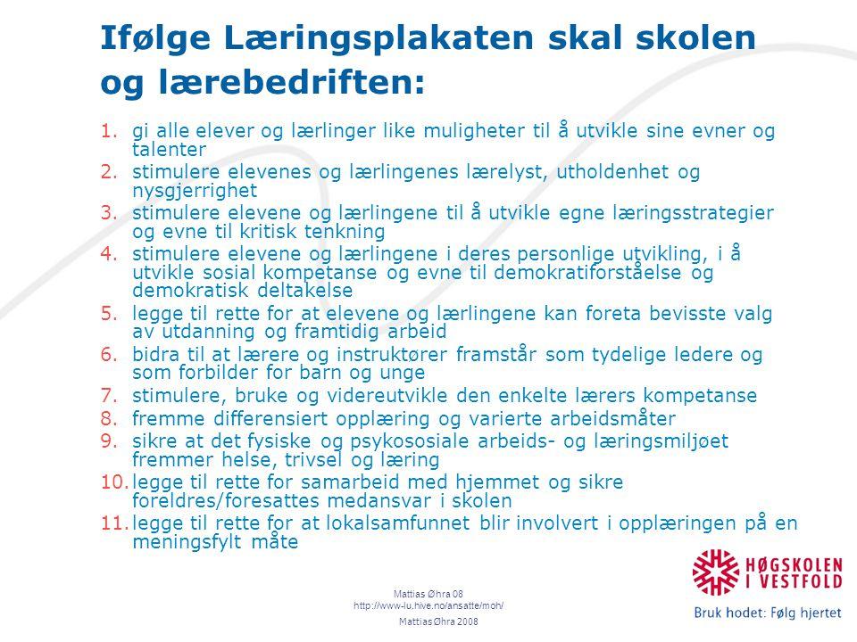 Mattias Øhra 08 http://www-lu.hive.no/ansatte/moh/ Ifølge Læringsplakaten skal skolen og lærebedriften: 1.gi alle elever og lærlinger like muligheter til å utvikle sine evner og talenter 2.stimulere elevenes og lærlingenes lærelyst, utholdenhet og nysgjerrighet 3.stimulere elevene og lærlingene til å utvikle egne læringsstrategier og evne til kritisk tenkning 4.stimulere elevene og lærlingene i deres personlige utvikling, i å utvikle sosial kompetanse og evne til demokratiforståelse og demokratisk deltakelse 5.legge til rette for at elevene og lærlingene kan foreta bevisste valg av utdanning og framtidig arbeid 6.bidra til at lærere og instruktører framstår som tydelige ledere og som forbilder for barn og unge 7.stimulere, bruke og videreutvikle den enkelte lærers kompetanse 8.fremme differensiert opplæring og varierte arbeidsmåter 9.sikre at det fysiske og psykososiale arbeids- og læringsmiljøet fremmer helse, trivsel og læring 10.legge til rette for samarbeid med hjemmet og sikre foreldres/foresattes medansvar i skolen 11.legge til rette for at lokalsamfunnet blir involvert i opplæringen på en meningsfylt måte Mattias Øhra 2008