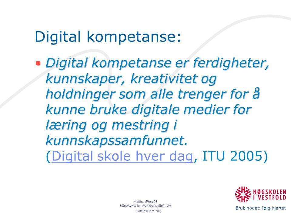 Mattias Øhra 08 http://www-lu.hive.no/ansatte/moh/ Digital kompetanse: Digital kompetanse er ferdigheter, kunnskaper, kreativitet og holdninger som alle trenger for å kunne bruke digitale medier for læring og mestring i kunnskapssamfunnet.Digital kompetanse er ferdigheter, kunnskaper, kreativitet og holdninger som alle trenger for å kunne bruke digitale medier for læring og mestring i kunnskapssamfunnet.