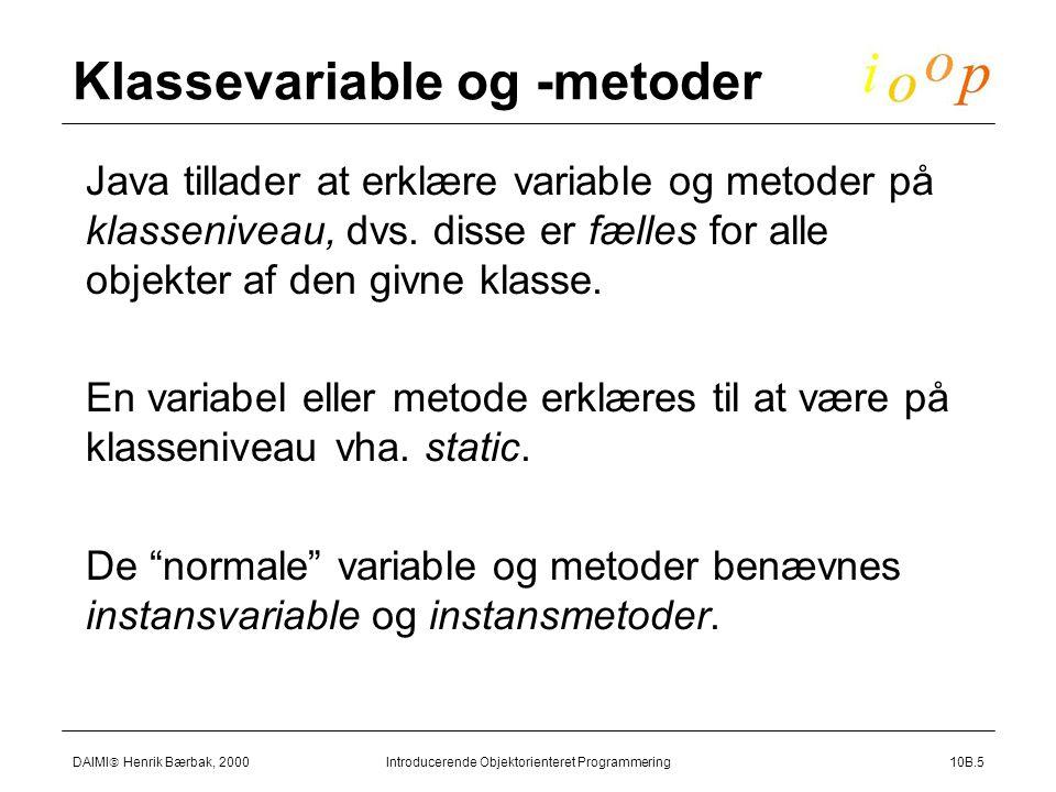 DAIMI  Henrik Bærbak, 2000 Introducerende Objektorienteret Programmering10B.5 Klassevariable og -metoder  Java tillader at erklære variable og metoder på klasseniveau, dvs.