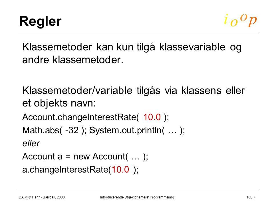 DAIMI  Henrik Bærbak, 2000 Introducerende Objektorienteret Programmering10B.7 Regler  Klassemetoder kan kun tilgå klassevariable og andre klassemetoder.