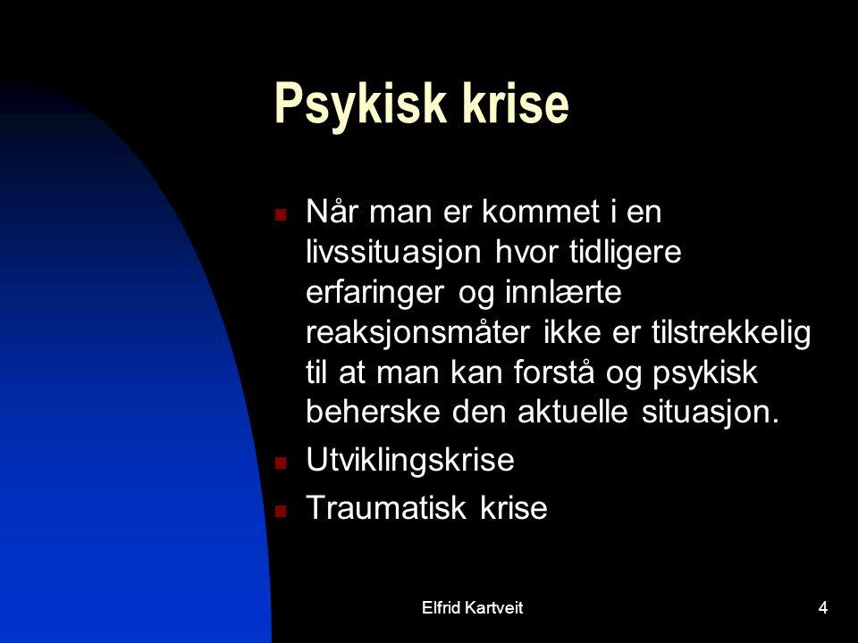 Elfrid Kartveit4 Psykisk krise Når man er kommet i en livssituasjon hvor tidligere erfaringer og innlærte reaksjonsmåter ikke er tilstrekkelig til at man kan forstå og psykisk beherske den aktuelle situasjon.