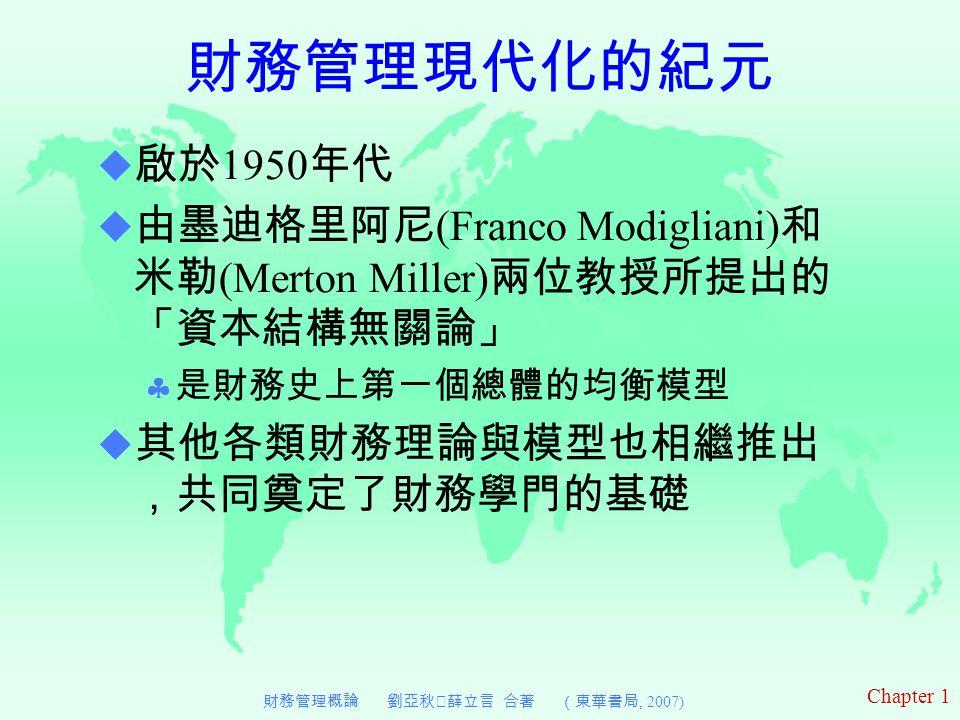 Chapter 1 財務管理概論 劉亞秋‧薛立言 合著 (東華書局, 2007)  啟於 1950 年代  由墨迪格里阿尼 (Franco Modigliani) 和 米勒 (Merton Miller) 兩位教授所提出的 「資本結構無關論」  是財務史上第一個總體的均衡模型  其他各類財務理論與模型也相繼推出 ,共同奠定了財務學門的基礎 財務管理現代化的紀元