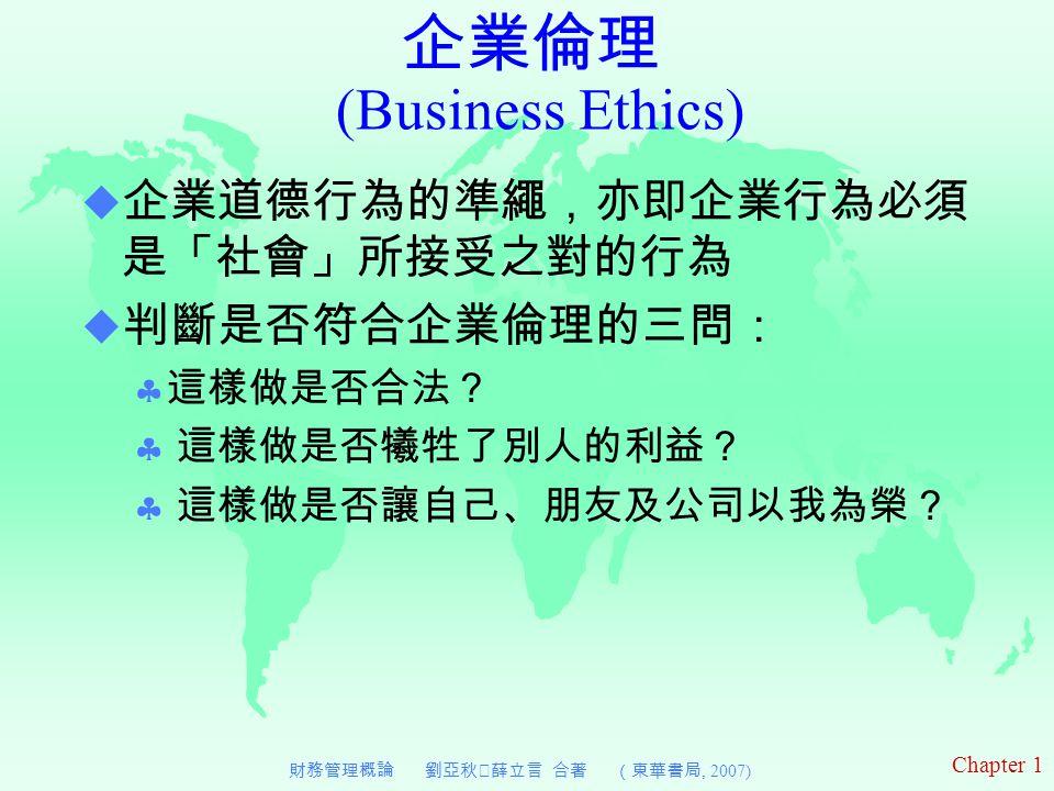 Chapter 1 財務管理概論 劉亞秋‧薛立言 合著 (東華書局, 2007)  企業道德行為的準繩,亦即企業行為必須 是「社會」所接受之對的行為  判斷是否符合企業倫理的三問:  這樣做是否合法?  這樣做是否犧牲了別人的利益?  這樣做是否讓自己、朋友及公司以我為榮? 企業倫理 (Business Ethics)