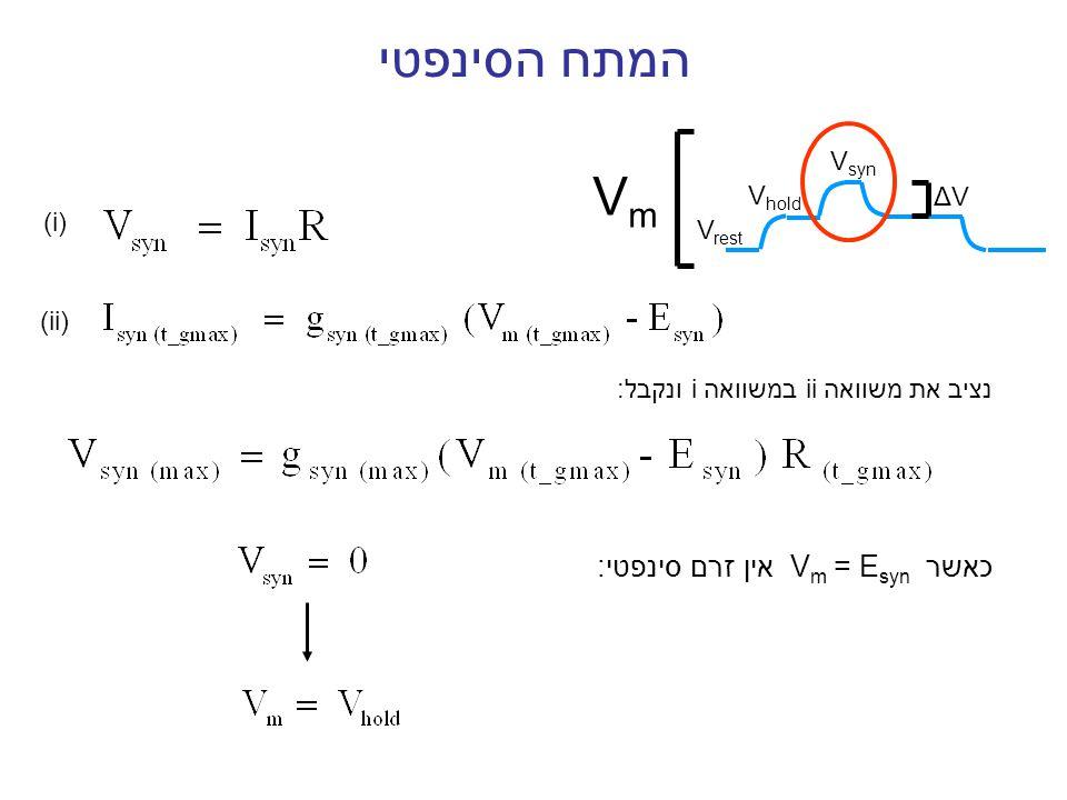 המתח הסינפטי V rest V hold V syn VmVm ΔVΔV כאשר V m = E syn אין זרם סינפטי: (i) (ii) נציב את משוואה ii במשוואה i ונקבל: