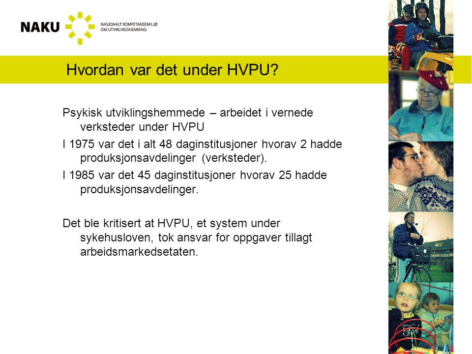 Tall fra HVPU-tiden I 1980 anslås det at mellom 500 og 1500 personer med utviklingshemning deltar i vernet arbeid av noen form, og at 500 arbeidsplasser er etablert i Helsevernets regi I 1985 var det 976 personer i vernede verksteder.