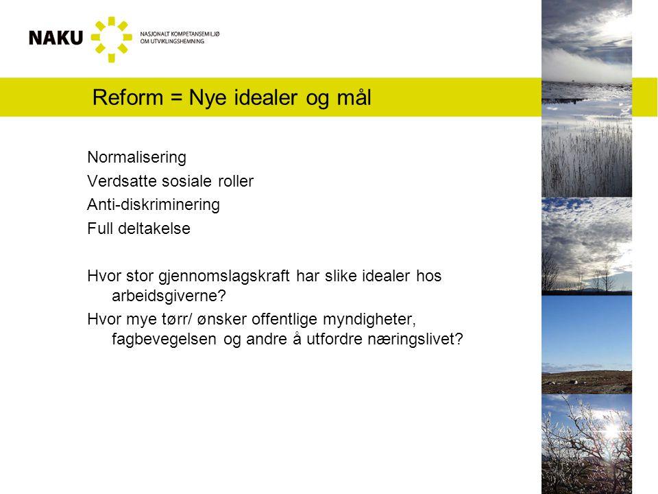 Reform = Nye idealer og mål Normalisering Verdsatte sosiale roller Anti-diskriminering Full deltakelse Hvor stor gjennomslagskraft har slike idealer hos arbeidsgiverne.