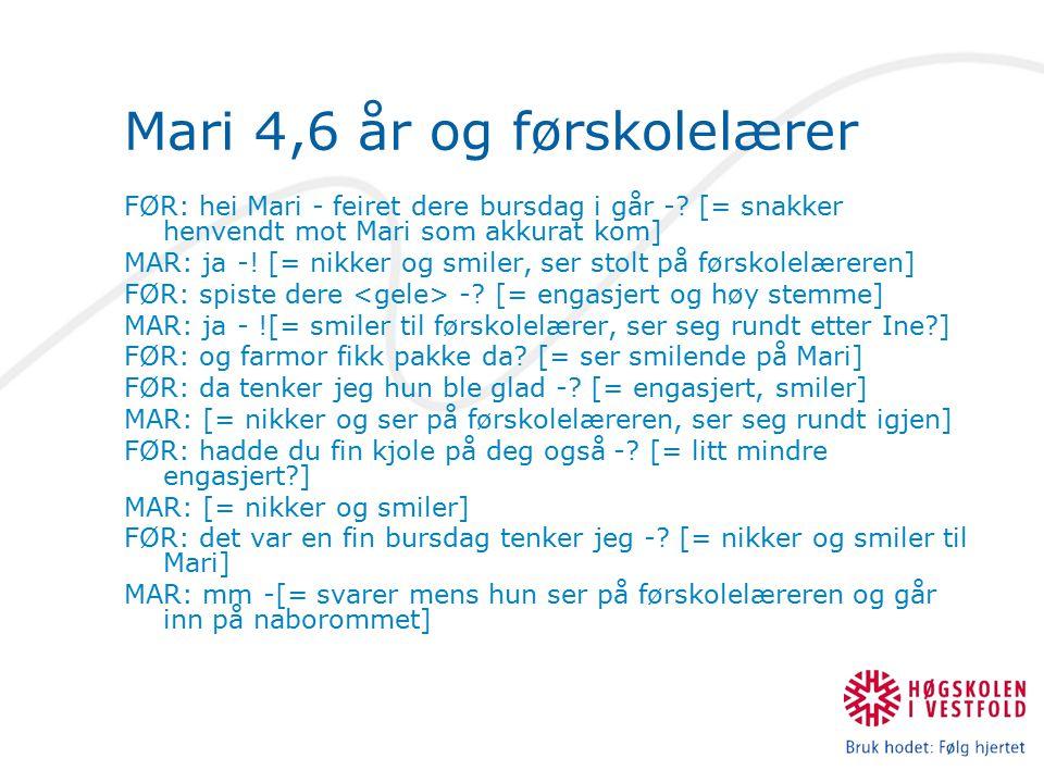 Mari 4,6 år og førskolelærer FØR: hei Mari - feiret dere bursdag i går -? [= snakker henvendt mot Mari som akkurat kom] MAR: ja -! [= nikker og smiler