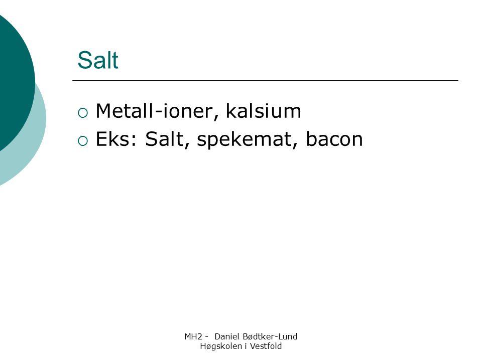MH2 - Daniel Bødtker-Lund Høgskolen i Vestfold Salt  Metall-ioner, kalsium  Eks: Salt, spekemat, bacon