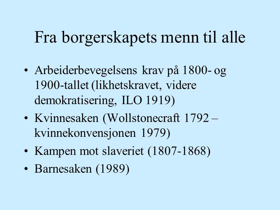 Fra borgerskapets menn til alle Arbeiderbevegelsens krav på 1800- og 1900-tallet (likhetskravet, videre demokratisering, ILO 1919) Kvinnesaken (Wollstonecraft 1792 – kvinnekonvensjonen 1979) Kampen mot slaveriet (1807-1868) Barnesaken (1989)