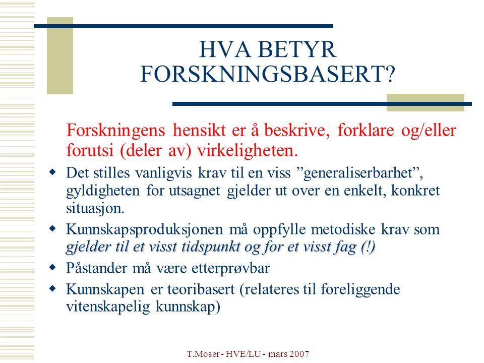 T.Moser - HVE/LU - mars 2007 HVA BETYR FORSKNINGSBASERT? Forskningens hensikt er å beskrive, forklare og/eller forutsi (deler av) virkeligheten.  Det