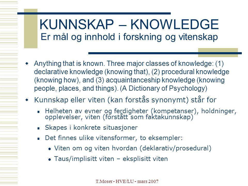 T.Moser - HVE/LU - mars 2007 KUNNSKAP – KNOWLEDGE Er mål og innhold i forskning og vitenskap  Anything that is known. Three major classes of knowledg