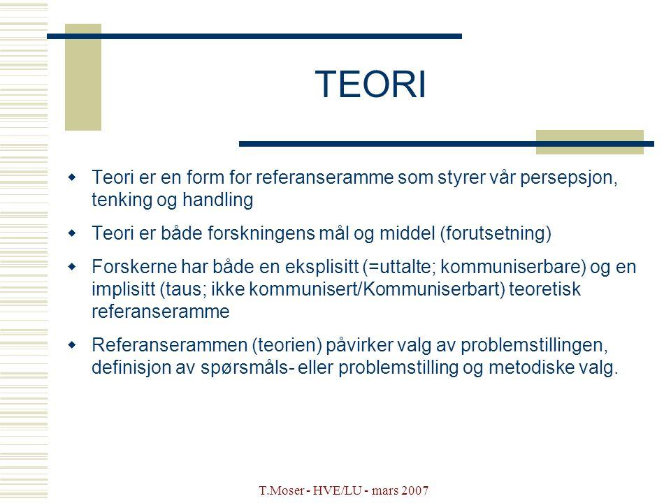 T.Moser - HVE/LU - mars 2007 TEORI  Teori er en form for referanseramme som styrer vår persepsjon, tenking og handling  Teori er både forskningens m