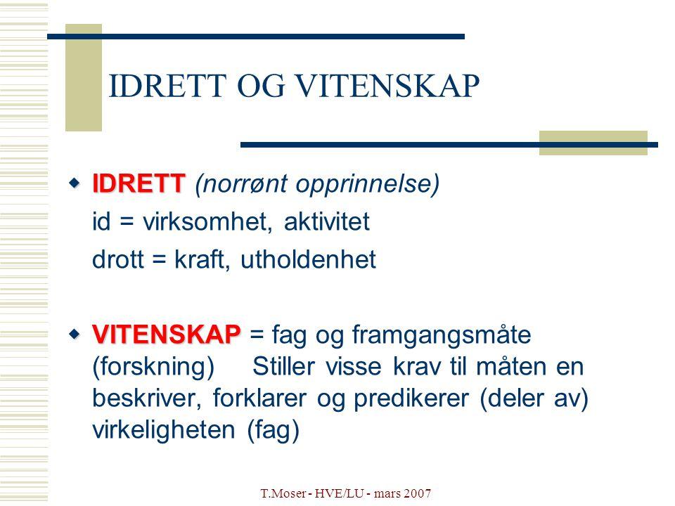 T.Moser - HVE/LU - mars 2007 IDRETT OG VITENSKAP  IDRETT  IDRETT (norrønt opprinnelse) id = virksomhet, aktivitet drott = kraft, utholdenhet  VITEN