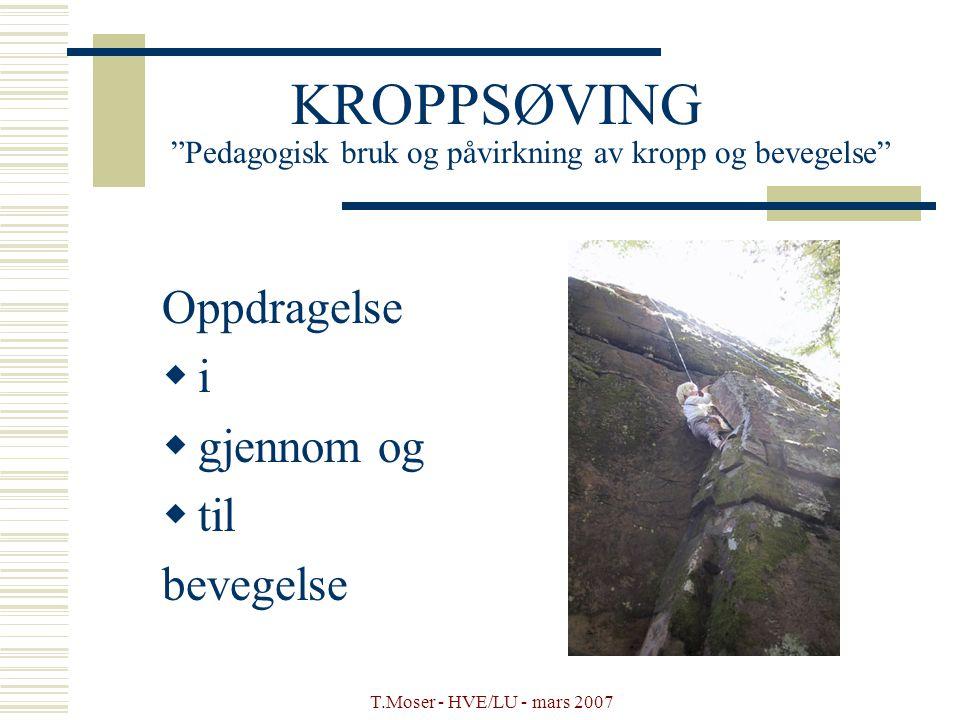 """T.Moser - HVE/LU - mars 2007 KROPPSØVING """"Pedagogisk bruk og påvirkning av kropp og bevegelse"""" Oppdragelse  i  gjennom og  til bevegelse"""