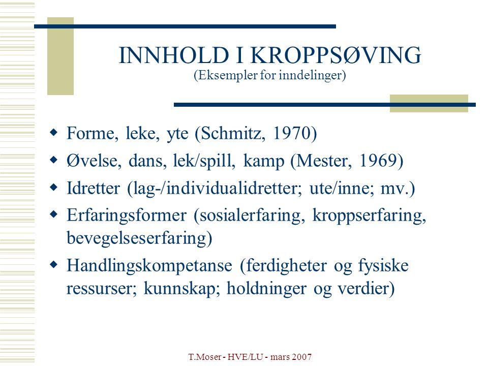 T.Moser - HVE/LU - mars 2007 INNHOLD I KROPPSØVING (Eksempler for inndelinger)  Forme, leke, yte (Schmitz, 1970)  Øvelse, dans, lek/spill, kamp (Mes