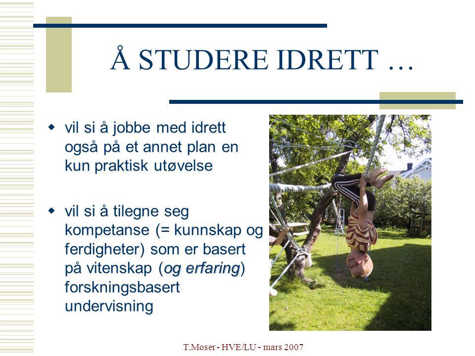 T.Moser - HVE/LU - mars 2007 Å STUDERE IDRETT …  vil si å jobbe med idrett også på et annet plan en kun praktisk utøvelse og erfaring  vil si å tile