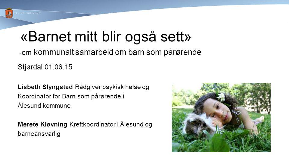 «Barnet mitt blir også sett» -om kommunalt samarbeid om barn som pårørende Stjørdal 01.06.15 Lisbeth Slyngstad Rådgiver psykisk helse og Koordinator f
