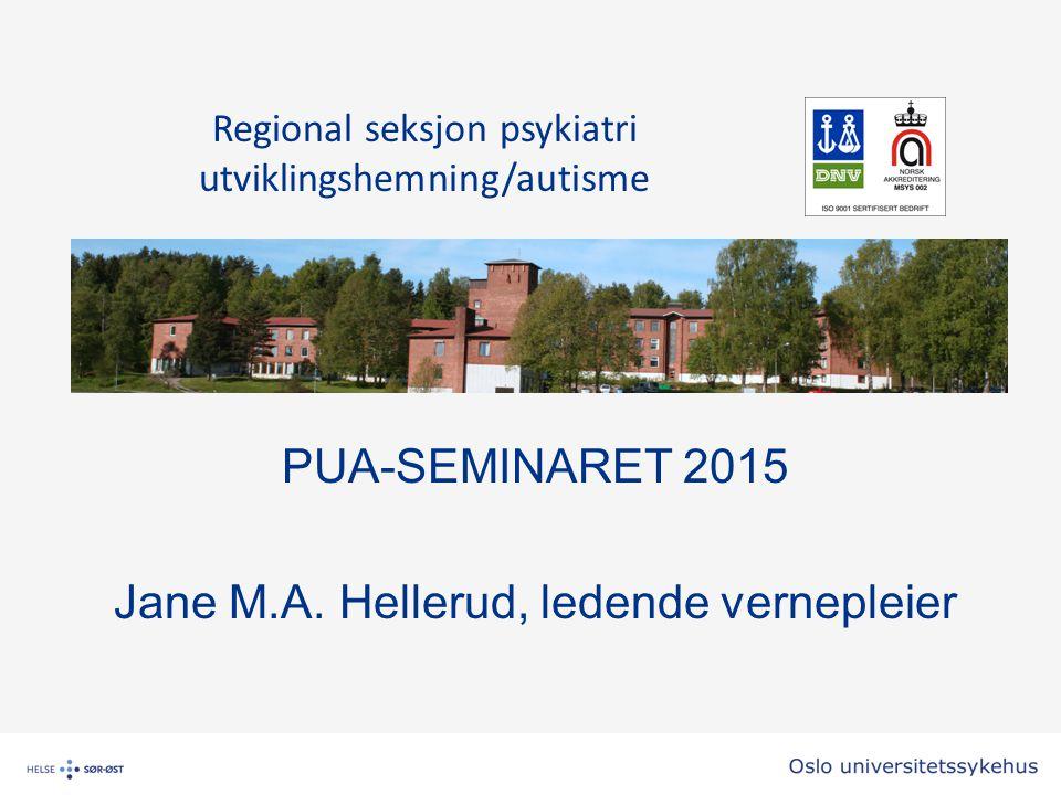 PUA-SEMINARET 2015 Jane M.A. Hellerud, ledende vernepleier Regional seksjon psykiatri utviklingshemning/autisme