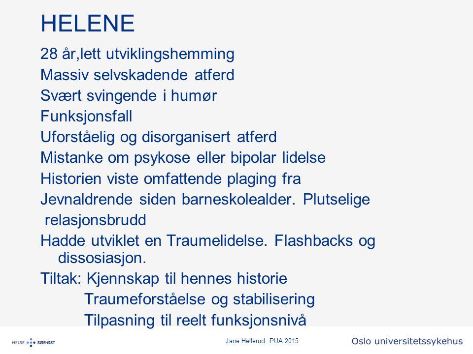 Jane Hellerud PUA 2015 HELENE 28 år,lett utviklingshemming Massiv selvskadende atferd Svært svingende i humør Funksjonsfall Uforståelig og disorganise