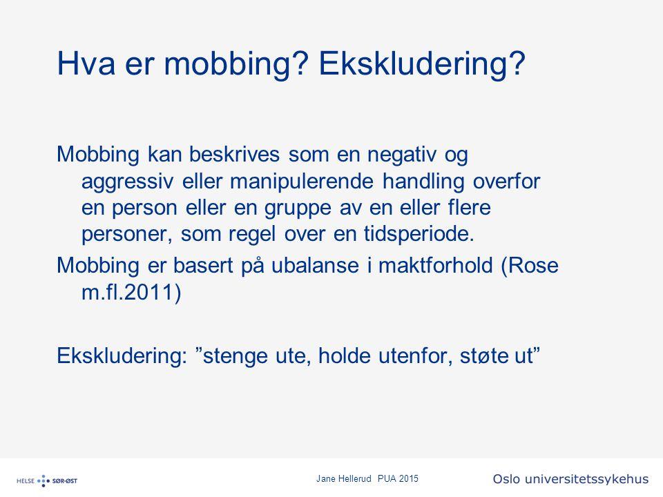 Jane Hellerud PUA 2015 Hva er mobbing? Ekskludering? Mobbing kan beskrives som en negativ og aggressiv eller manipulerende handling overfor en person