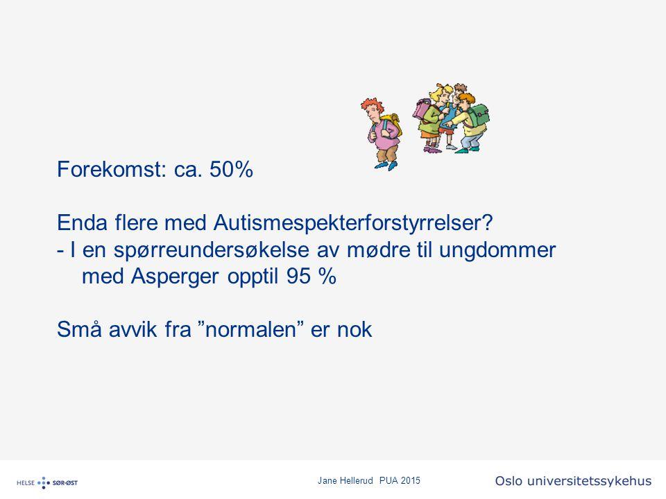Jane Hellerud PUA 2015 Forekomst: ca. 50% Enda flere med Autismespekterforstyrrelser? - I en spørreundersøkelse av mødre til ungdommer med Asperger op