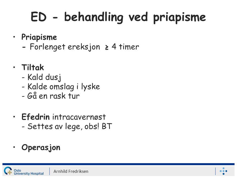 ED - behandling ved priapisme Priapisme - Forlenget ereksjon ≥ 4 timer Tiltak - Kald dusj - Kalde omslag i lyske - Gå en rask tur Efedrin intracavernøst - Settes av lege, obs.