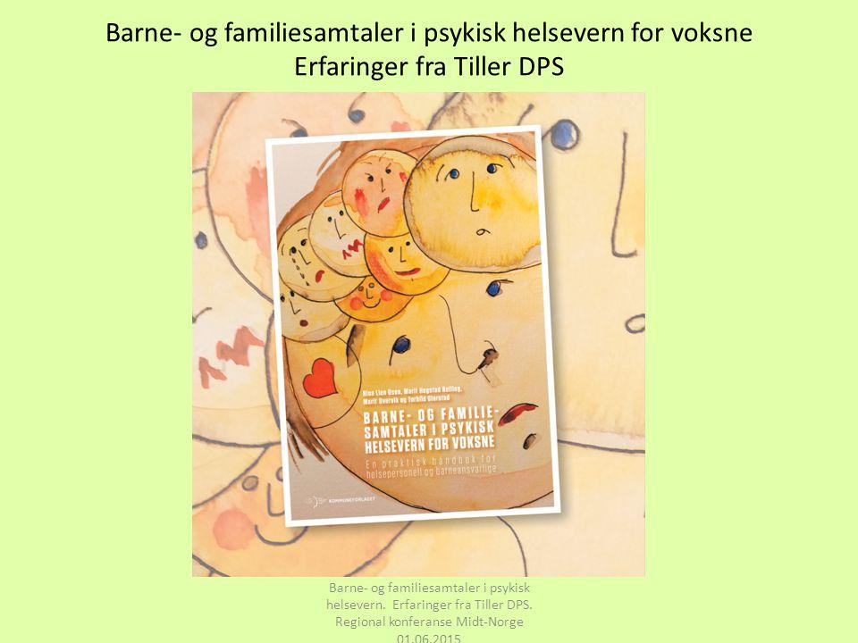 Barne- og familiesamtaler i psykisk helsevern for voksne Erfaringer fra Tiller DPS Barne- og familiesamtaler i psykisk helsevern. Erfaringer fra Tille