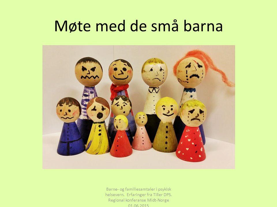 Møte med de små barna Barne- og familiesamtaler i psykisk helsevern. Erfaringer fra Tiller DPS. Regional konferanse Midt-Norge 01.06.2015