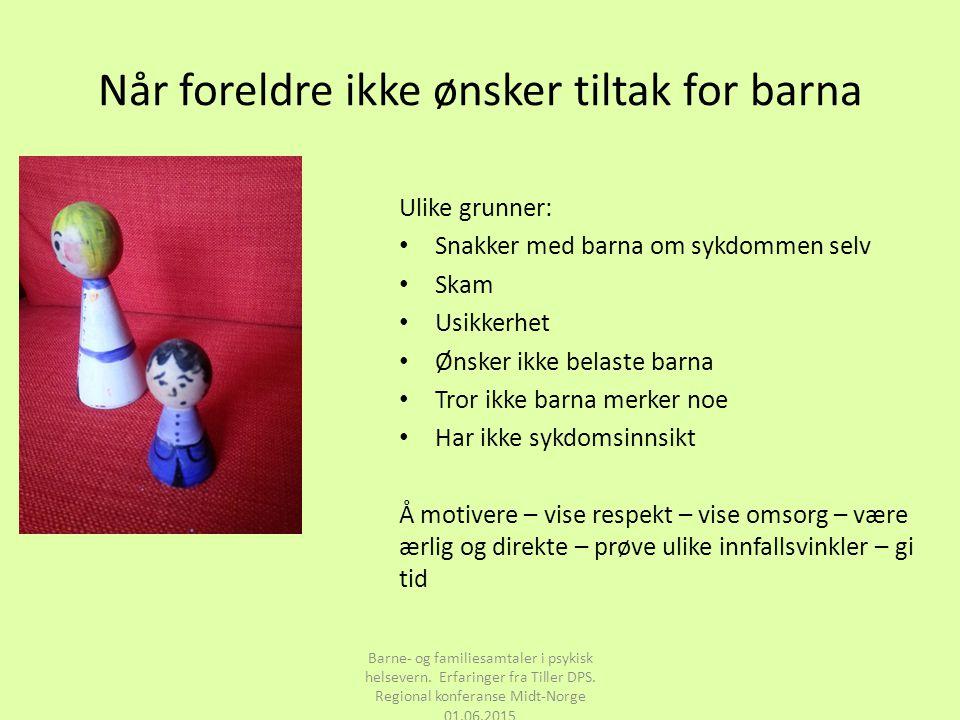 Når foreldre ikke ønsker tiltak for barna Barne- og familiesamtaler i psykisk helsevern. Erfaringer fra Tiller DPS. Regional konferanse Midt-Norge 01.