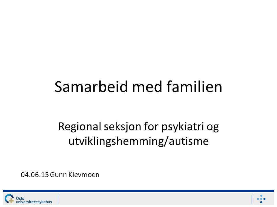Samarbeid med familien Regional seksjon for psykiatri og utviklingshemming/autisme 04.06.15 Gunn Klevmoen