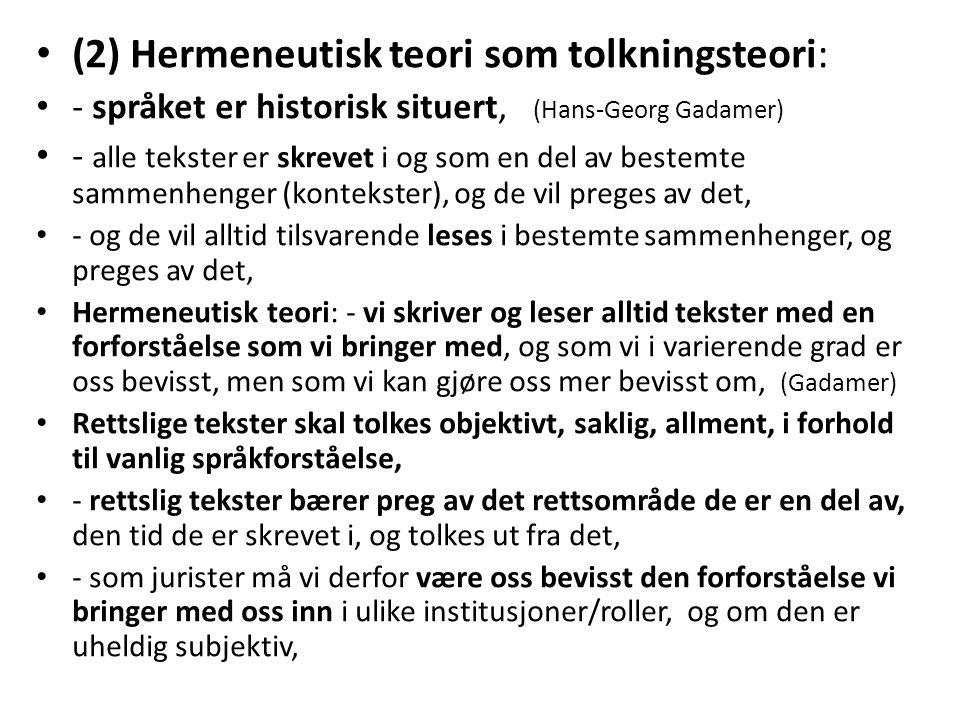 (2) Hermeneutisk teori som tolkningsteori: - språket er historisk situert, (Hans-Georg Gadamer) - alle tekster er skrevet i og som en del av bestemte sammenhenger (kontekster), og de vil preges av det, - og de vil alltid tilsvarende leses i bestemte sammenhenger, og preges av det, Hermeneutisk teori: - vi skriver og leser alltid tekster med en forforståelse som vi bringer med, og som vi i varierende grad er oss bevisst, men som vi kan gjøre oss mer bevisst om, (Gadamer) Rettslige tekster skal tolkes objektivt, saklig, allment, i forhold til vanlig språkforståelse, - rettslig tekster bærer preg av det rettsområde de er en del av, den tid de er skrevet i, og tolkes ut fra det, - som jurister må vi derfor være oss bevisst den forforståelse vi bringer med oss inn i ulike institusjoner/roller, og om den er uheldig subjektiv,