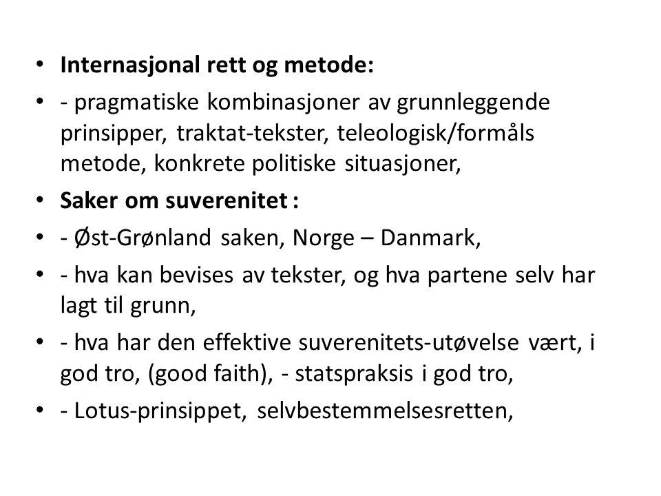 Internasjonal rett og metode: - pragmatiske kombinasjoner av grunnleggende prinsipper, traktat-tekster, teleologisk/formåls metode, konkrete politiske situasjoner, Saker om suverenitet : - Øst-Grønland saken, Norge – Danmark, - hva kan bevises av tekster, og hva partene selv har lagt til grunn, - hva har den effektive suverenitets-utøvelse vært, i god tro, (good faith), - statspraksis i god tro, - Lotus-prinsippet, selvbestemmelsesretten,
