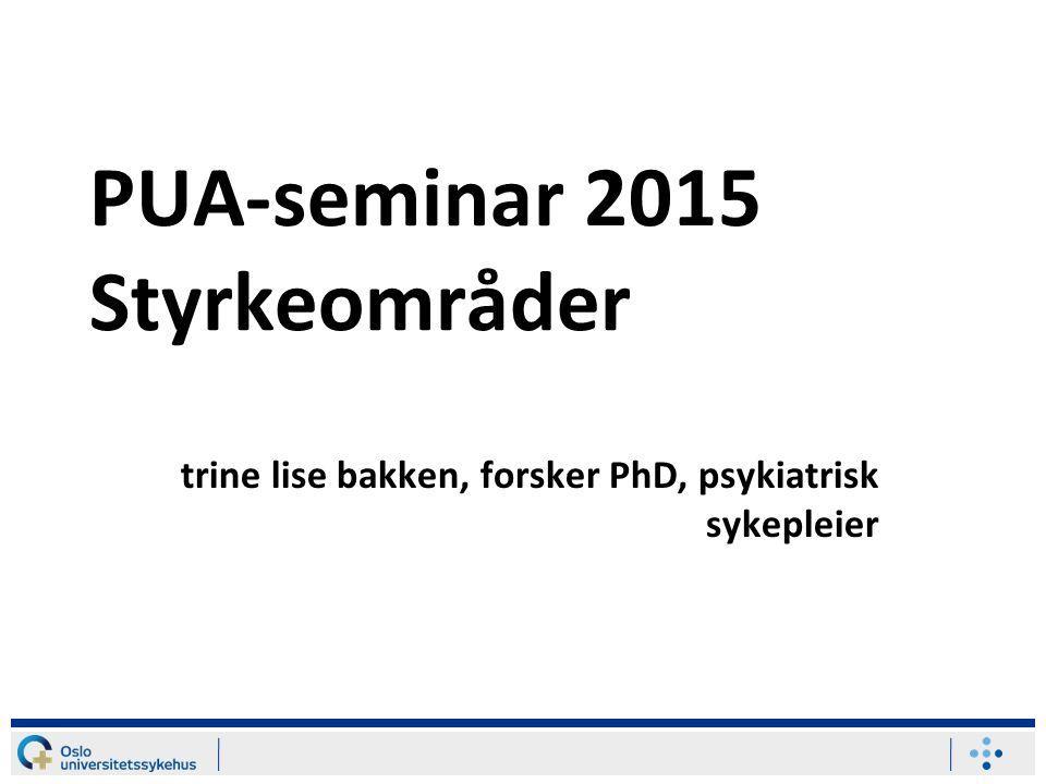 PUA-seminar 2015 Styrkeområder trine lise bakken, forsker PhD, psykiatrisk sykepleier