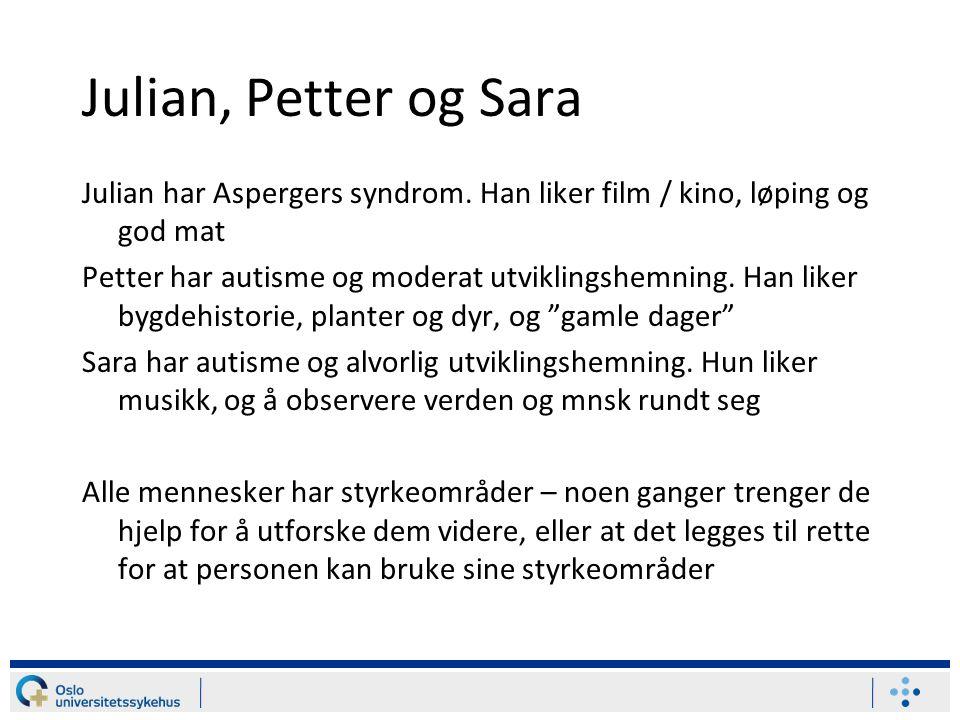 Julian, Petter og Sara Julian har Aspergers syndrom. Han liker film / kino, løping og god mat Petter har autisme og moderat utviklingshemning. Han lik