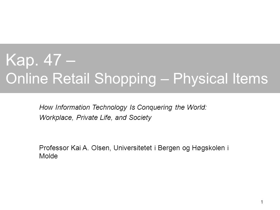 1 Kap. 47 – Online Retail Shopping – Physical Items How Information Technology Is Conquering the World: Workplace, Private Life, and Society Professor