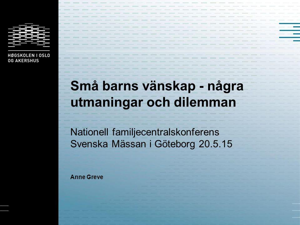 Små barns vänskap - några utmaningar och dilemman Nationell familjecentralskonferens Svenska Mässan i Göteborg 20.5.15 Anne Greve