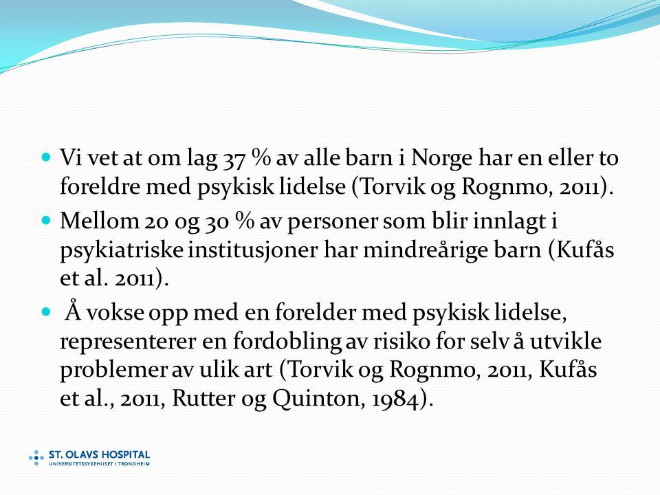 Vi vet at om lag 37 % av alle barn i Norge har en eller to foreldre med psykisk lidelse (Torvik og Rognmo, 2011).