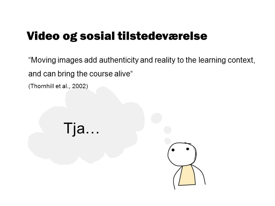 Video og sosial tilstedeværelse Moving images add authenticity and reality to the learning context, and can bring the course alive (Thornhill et al., 2002) Tja…