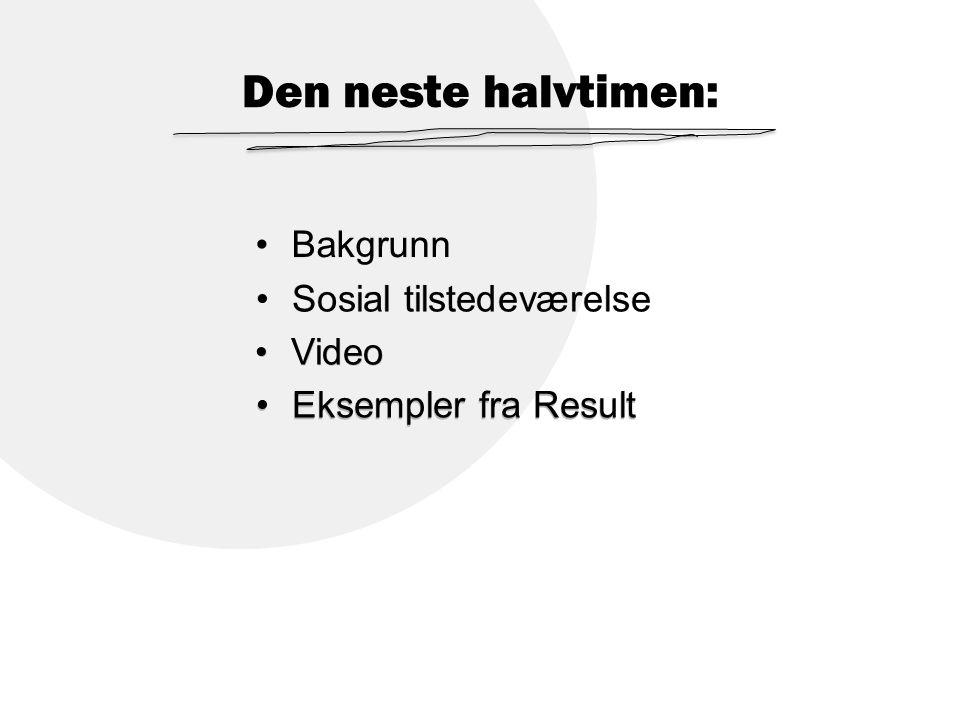 Den neste halvtimen: Bakgrunn Sosial tilstedeværelse Video Eksempler fra Result Bakgrunn Sosial tilstedeværelse Video Eksempler fra Result