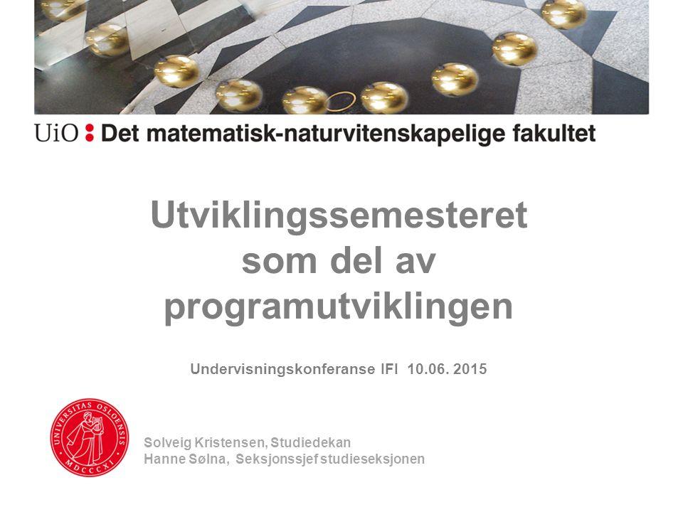 Utviklingssemesteret som del av programutviklingen Undervisningskonferanse IFI 10.06. 2015 Solveig Kristensen, Studiedekan Hanne Sølna, Seksjonssjef s