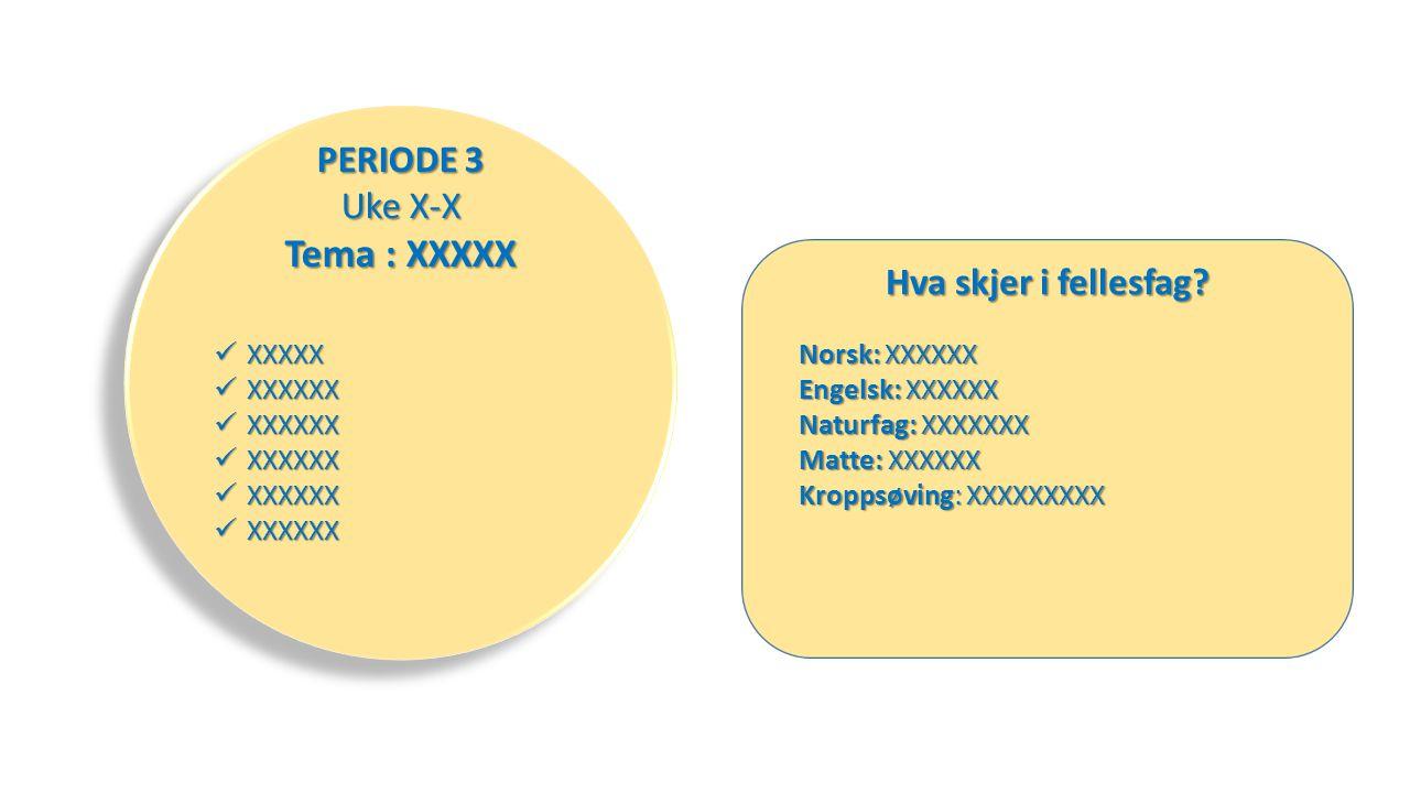 XXXXX XXXXX XXXXXX XXXXXX PERIODE 3 Uke X-X Tema : XXXXX Hva skjer i fellesfag.