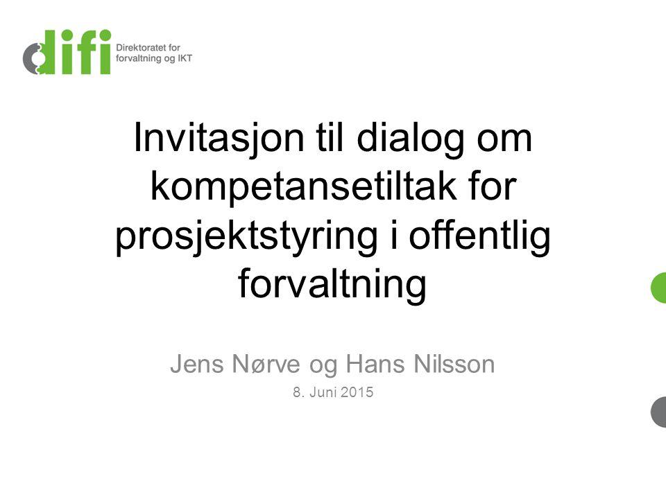 Invitasjon til dialog om kompetansetiltak for prosjektstyring i offentlig forvaltning Jens Nørve og Hans Nilsson 8. Juni 2015