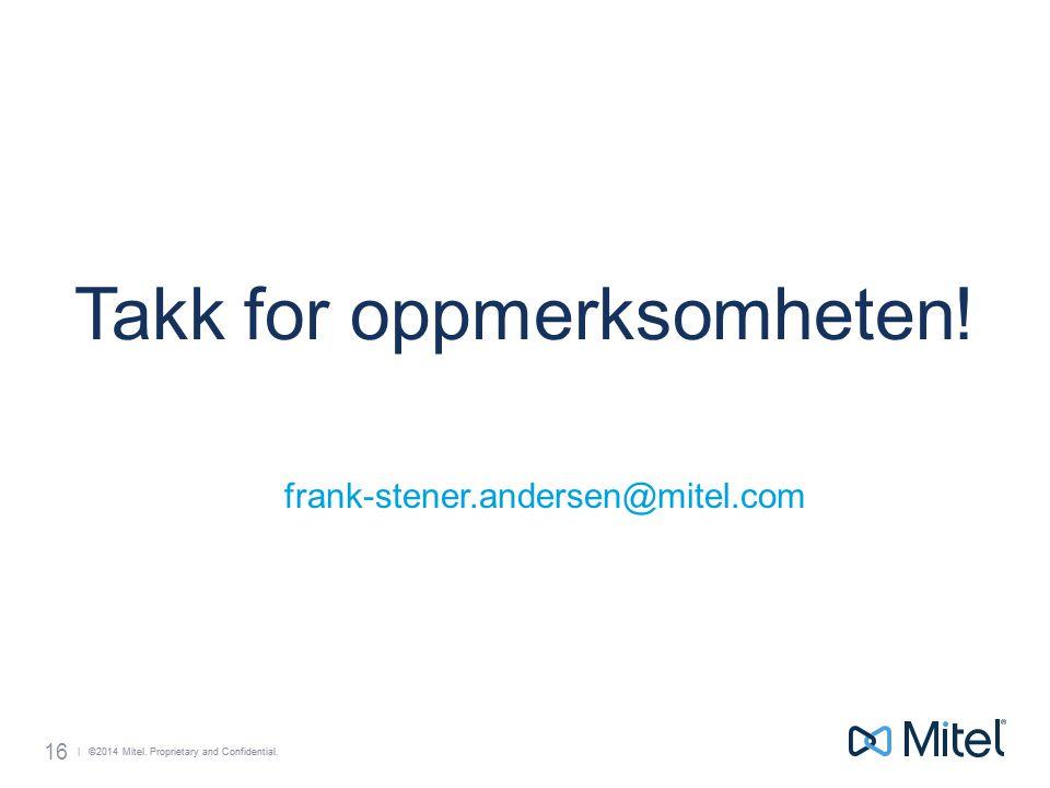 | ©2014 Mitel. Proprietary and Confidential. 16 Takk for oppmerksomheten! frank-stener.andersen@mitel.com