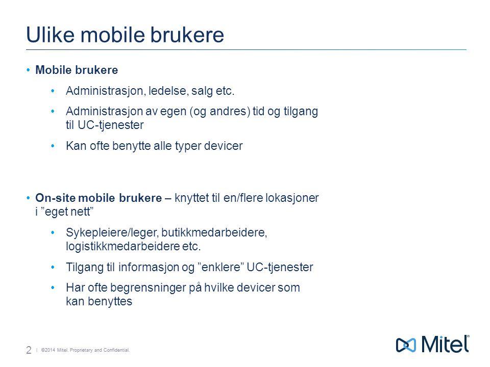| ©2014 Mitel. Proprietary and Confidential. Ulike mobile brukere Mobile brukere Administrasjon, ledelse, salg etc. Administrasjon av egen (og andres)