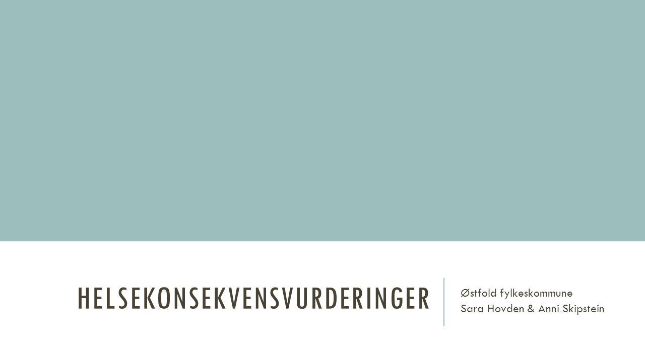 HELSEKONSEKVENSVURDERINGER Østfold fylkeskommune Sara Hovden & Anni Skipstein
