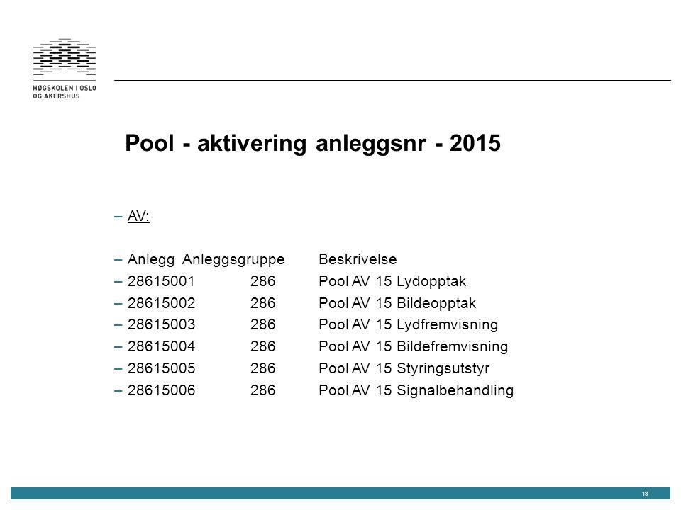 Pool - aktivering anleggsnr - 2015 –AV: –AnleggAnleggsgruppeBeskrivelse –28615001286Pool AV 15 Lydopptak –28615002286Pool AV 15 Bildeopptak –28615003286Pool AV 15 Lydfremvisning –28615004286Pool AV 15 Bildefremvisning –28615005286Pool AV 15 Styringsutstyr –28615006286Pool AV 15 Signalbehandling 13